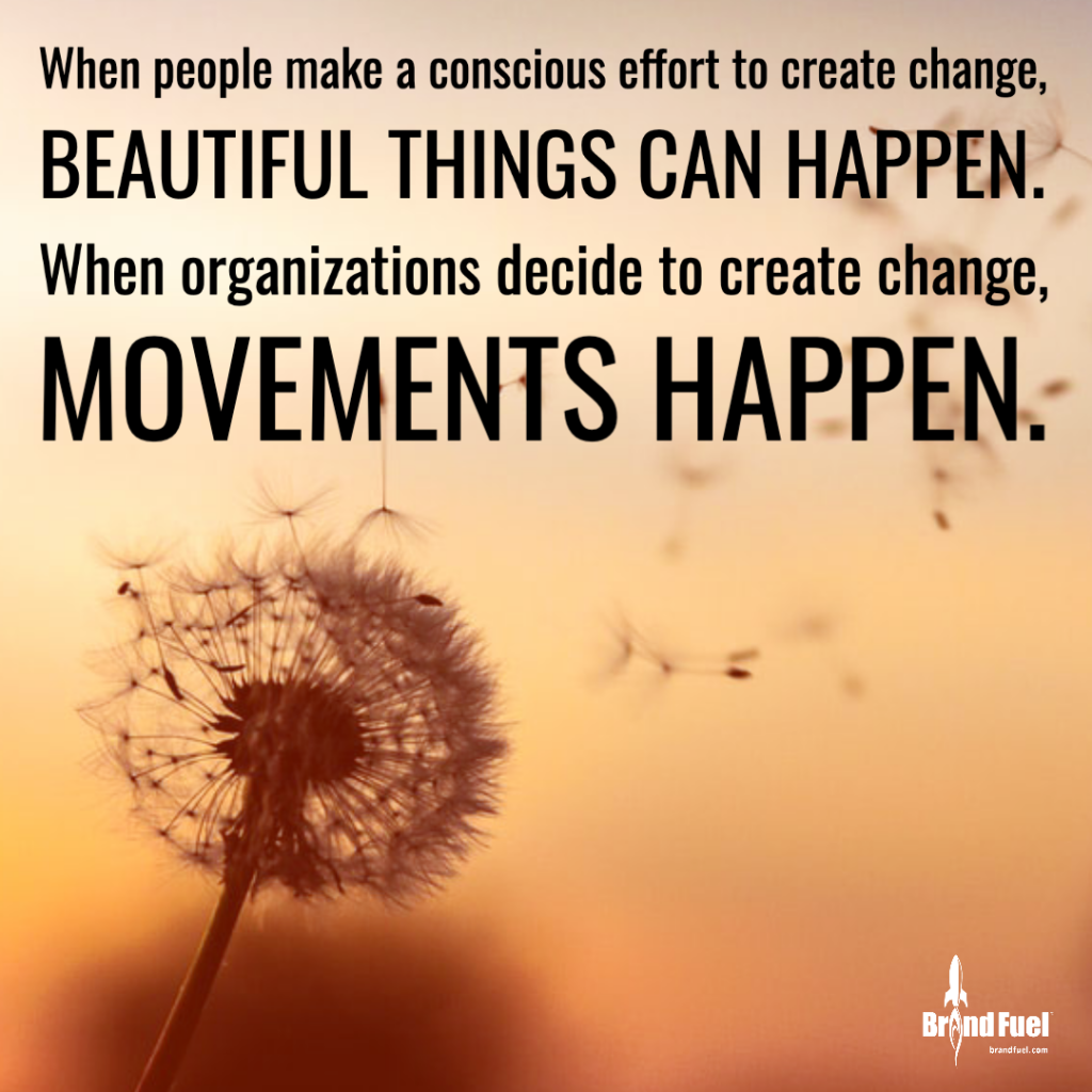 "Text saying ""When people make a conscious effort to create change, beautiful things can happen. When organizations decide to create change, movements can happen."""